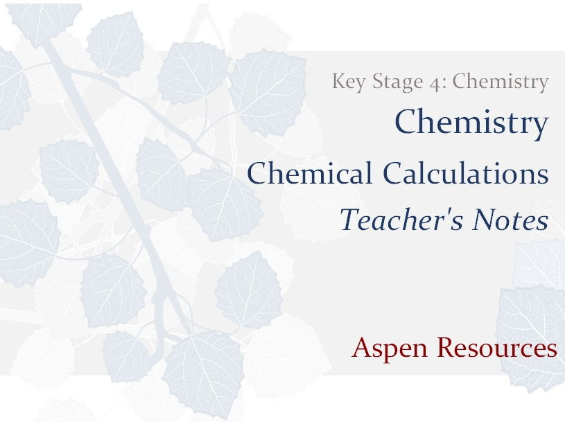 Chemical Calculations  ¦  Key Stage 4  ¦  Chemistry  ¦  Chemistry  ¦  Teacher's Notes