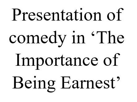 How does Wilde present comedy in 'Importance of Being Earnest'?
