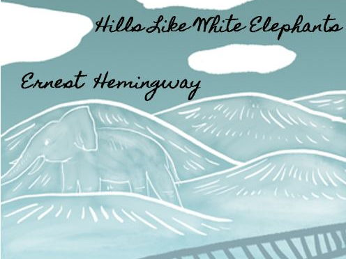 hills like white elephants 6 Hills like white elephants is a small miracle hemingway's dialogue sets the  scene, delineates the characters, fills in the background story,.