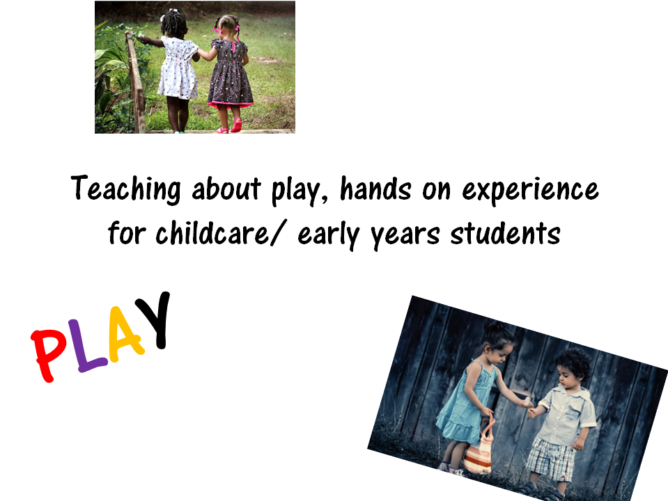 Teaching about play, hands on experience for childcare/ early years students