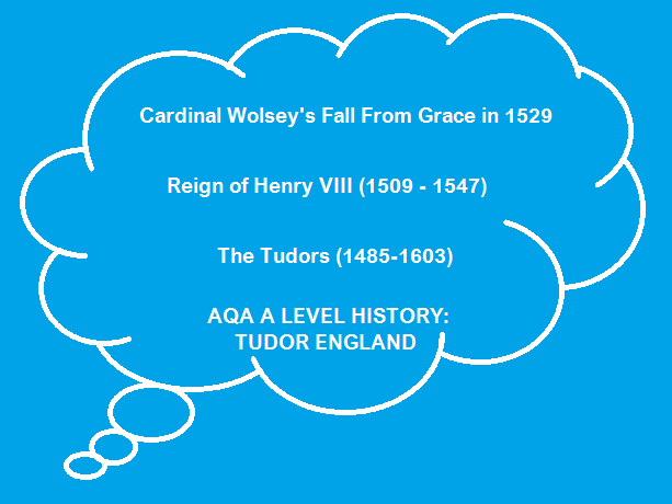 Cardinal Wolsey's Fall From Grace - AQA A2 Level History: The Tudors (1485-1603)