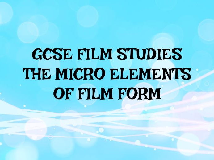 GCSE FILM STUDIES: THE MICRO ELEMENTS OF FILM FORM