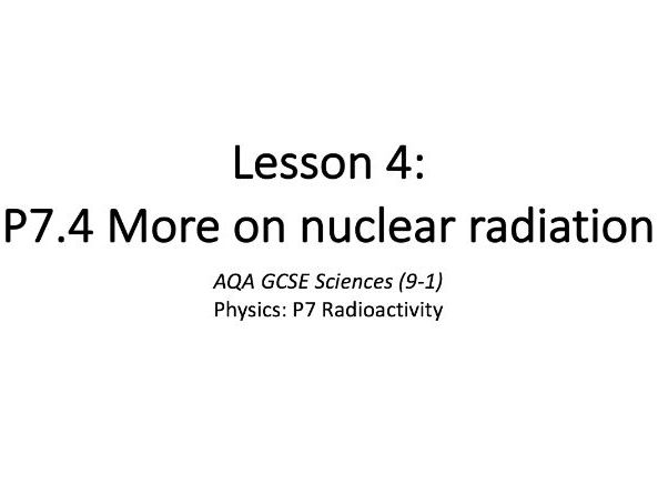 P7.4 More on nuclear radiation