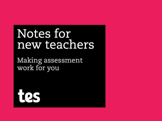 Notes for new teachers - Making assessment work for you