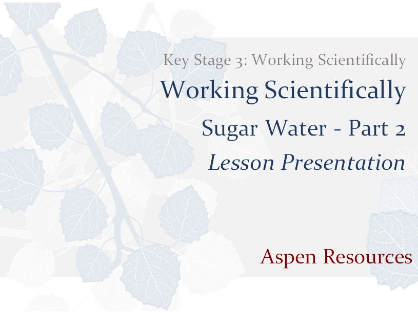 Sugar Water - Part 2  ¦  Key Stage 3  ¦  Working Scientifically  ¦  Lesson Presentation
