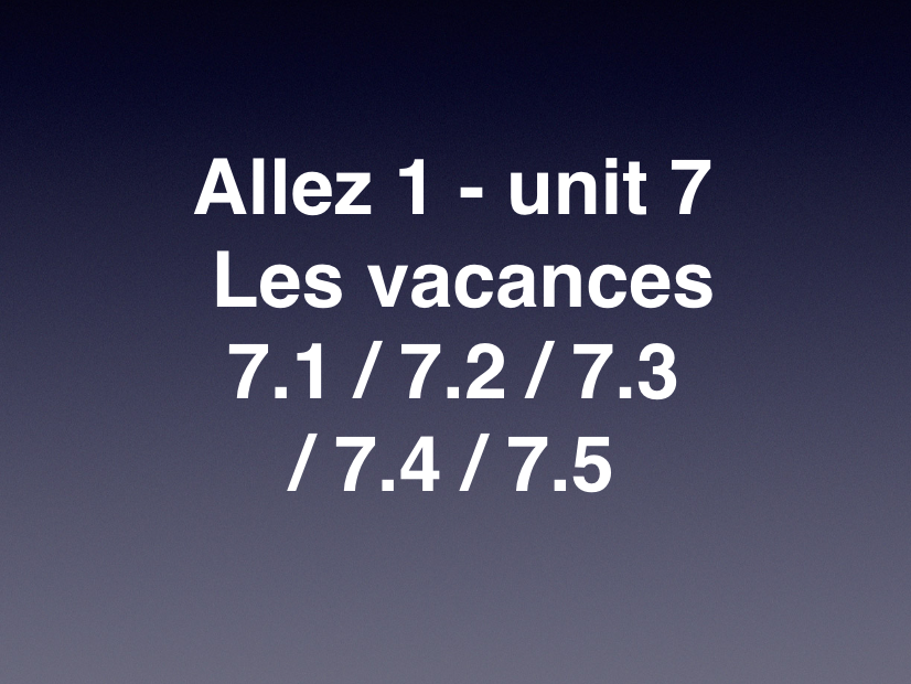 KS3 - French - vacances - Allez 1 - 7.1 7.2 7.3/7.4/7.5 - holiday (4 tenses!)