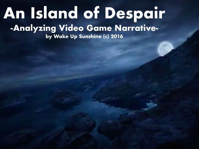 An Island of Despair -Analyzing Video Game Narrative- by Wake Up Sunshine (c) 2016