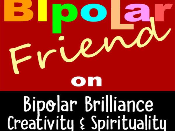 Mental Health > Bipolar Friend on Bipolar Brilliance, Creativity & Spirituality
