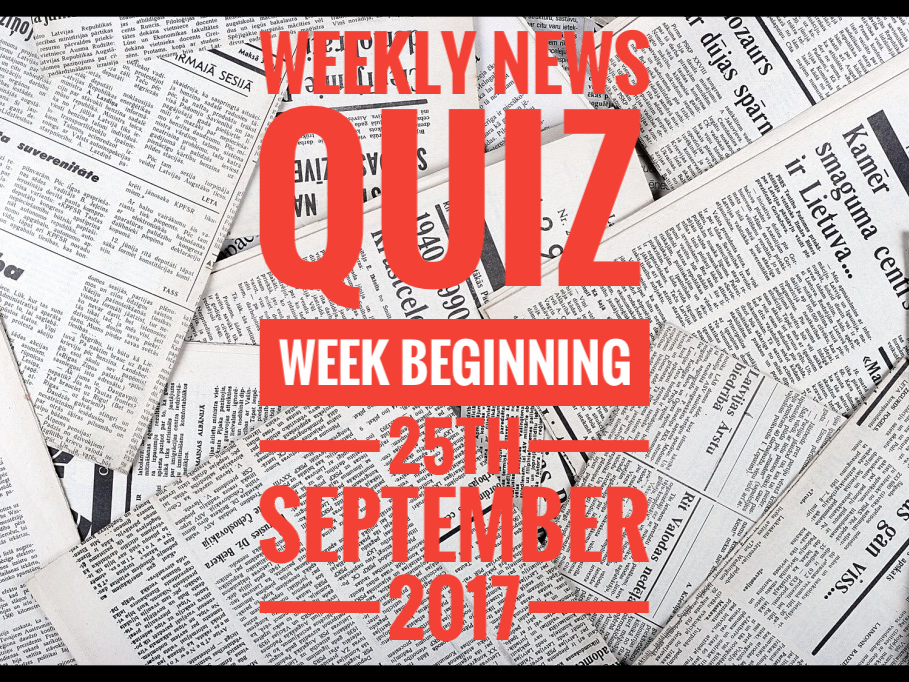 QUIZ. Weekly News Quiz. Quiz for week starting 25.9.17.