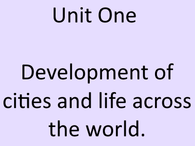 Unit 1 - Development of cities and life across the world.