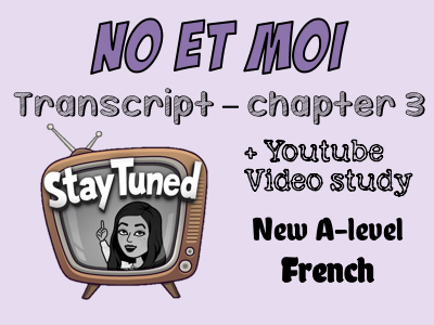 No et moi - BOOK STUDY -transcript - chapter 3 + Youtube video study - French - A-level - Only £2!!!