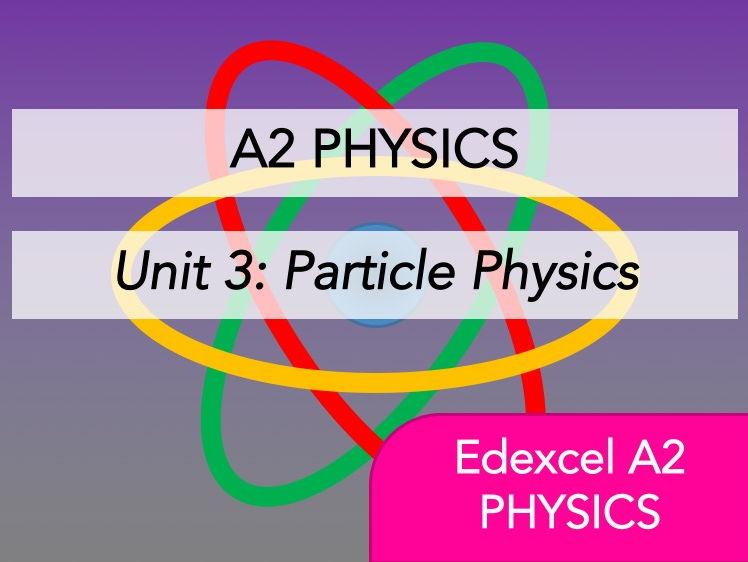 Edexcel A2 Physics - Particle Physics - Whole Course Content - Revision, Questions, Notes