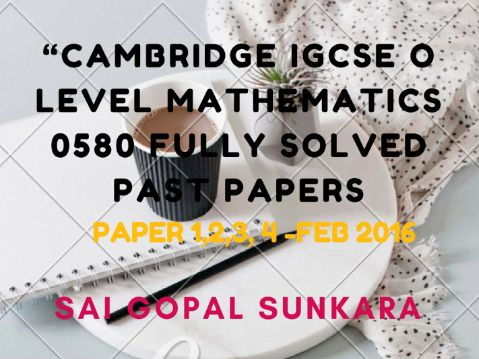 CAMBRIDGE IGCSE MATH FULLY SOLVED PAST PAPERS -PAPER 1,2,3 &4- FEB' 2016 .[SAI GOPAL SUNKARA]