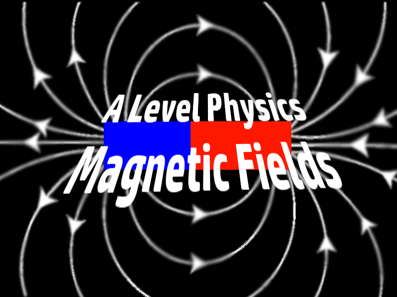 A Level Physics Unit: Magnetic Fields