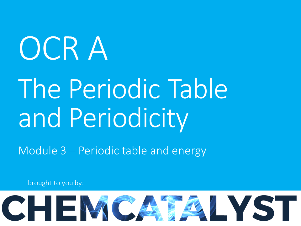 OCR A – AS Chemistry – Module 3 'The Periodic table and periodicity'