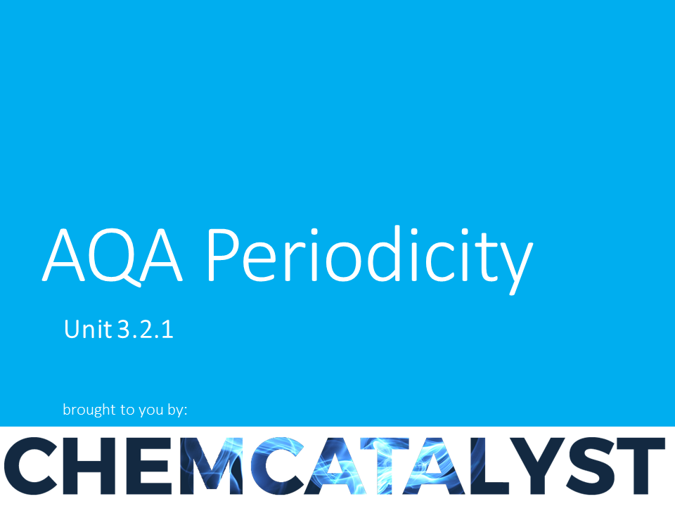 AQA – AS Chemistry – Unit 3.2.1 'Periodicity'