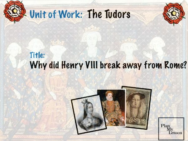 Unit of Work:  The Tudors.  Why did Henry VIII break away from Rome?