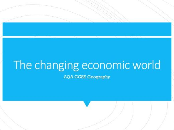 Geography AQA GCSE PowerPoints - The changing economic world