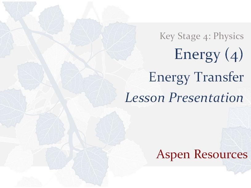 Energy Transfer  ¦  Key Stage 4  ¦  Physics  ¦  Energy (4)  ¦  Lesson Presentation