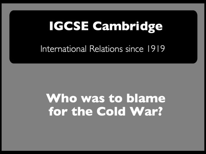 IGCSE  Cambridge History - Int.Relations: Who was to blame for the Cold War?