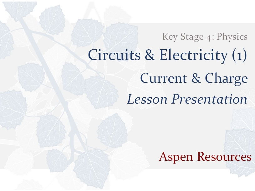 Current & Charge  ¦  Key Stage 4  ¦  Physics  ¦  Circuits & Electricity (1)  ¦  Lesson Presentation