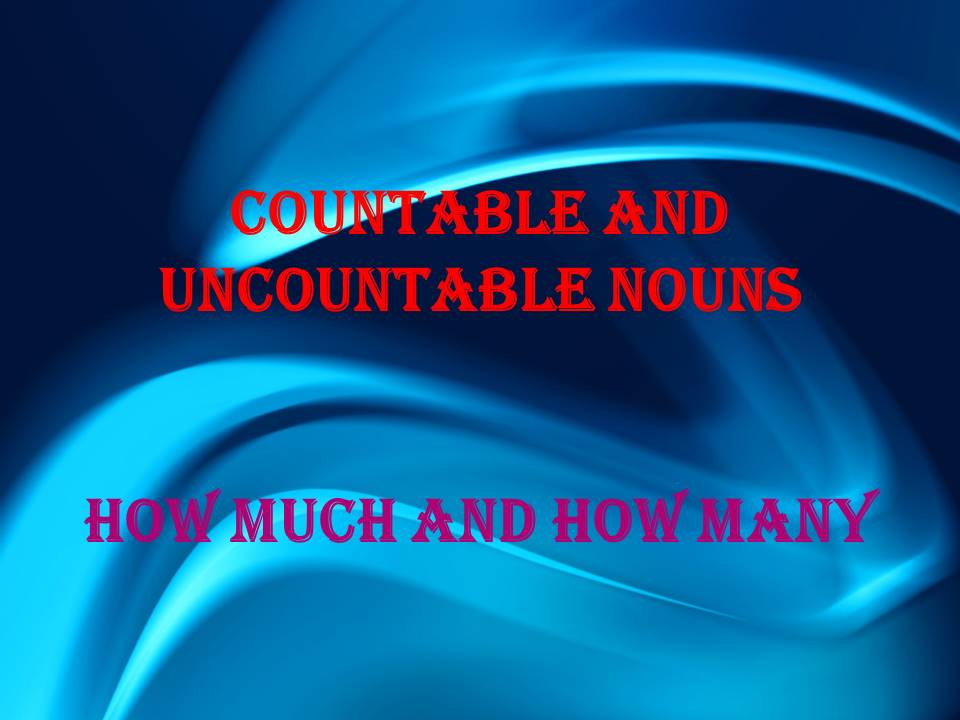 Countable and uncountable nouns, ( How much, How many)