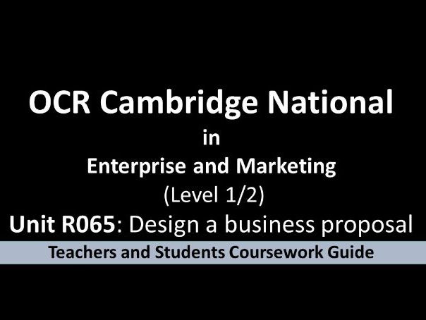 OCR Cambridge National  in  Enterprise and Marketing  Unit R065: Design a business proposal