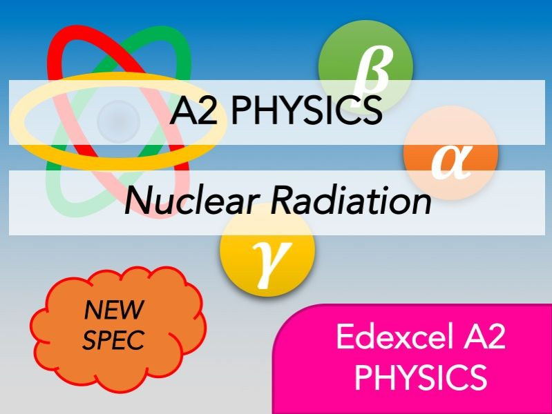 Edexcel A2 Physics(NEW) - Nuclear Radiation - Whole Course Content - Revision, Questions, Notes