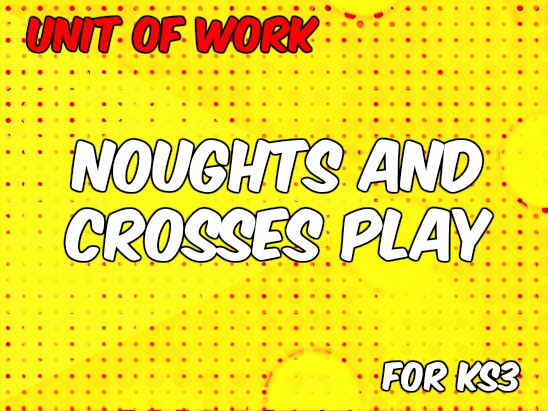 Unit of Work: Noughts and Crosses Play for KS3