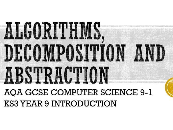 Algorithms, decomposition and abstraction - AQA GCSE Computer Science 9-1 KS3 Year 9 Intro
