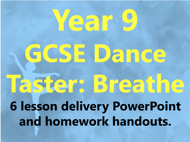 Year 9 GCSE Dance Taster: Breathe 6 Lesson Delivery PowerPoint and Homework handouts