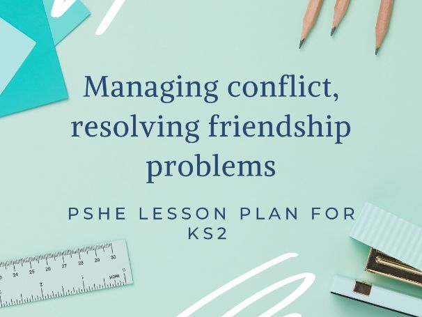 Managing conflict and solving friendship issues- PSHE lesson plan for KS2