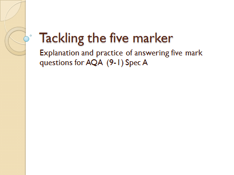 Tackling the five marker - explanation and practice of answering 5 mark Qs for AQA (9-1) Spec A