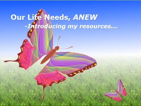 FREE HANDOUT:  Our Life Needs,  ANEW – Introducing my resources …
