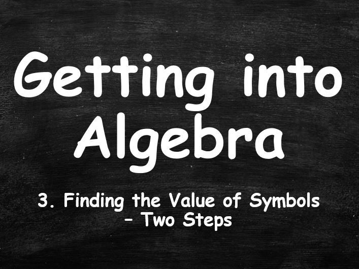 ALGEBRA. Getting into Algebra. 3. Finding the Value of Symbols. Two Steps.