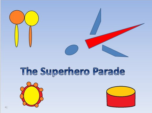 Super hero parade. Song featuring  drum, maraca and tambourine. Non specialist. Video. PPT. MP3s