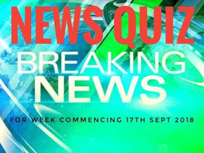 QUIZ. Weekly News Quiz. Week beginning 17th September 2018