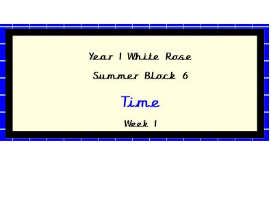 White Rose Planning, Year 1, Block 6, Week 1, Time,