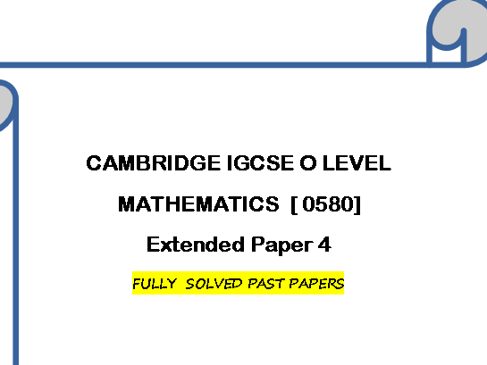 CAMBRIDGE IGCSE O LEVEL MATHEMATICS [0580] FULLY SOLVED PAST PAPERS  -EXTENDED PAPER 4 [VARIANT 2 ]