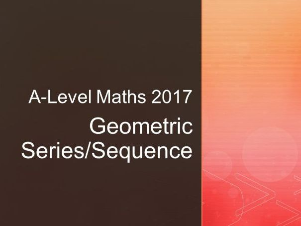 A-Level Maths (2017) Geometric Series and Sequences