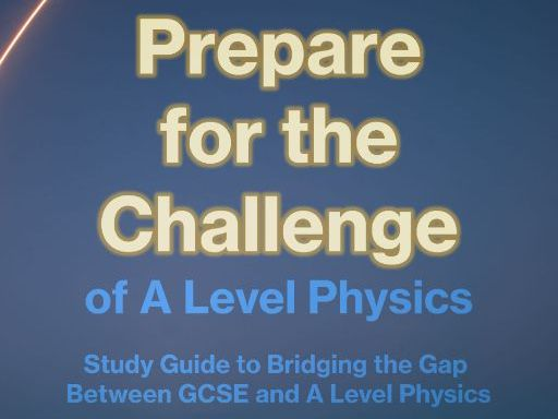 Prepare for the Challenge of A Level Physics - Summer Project CGSE to A Level