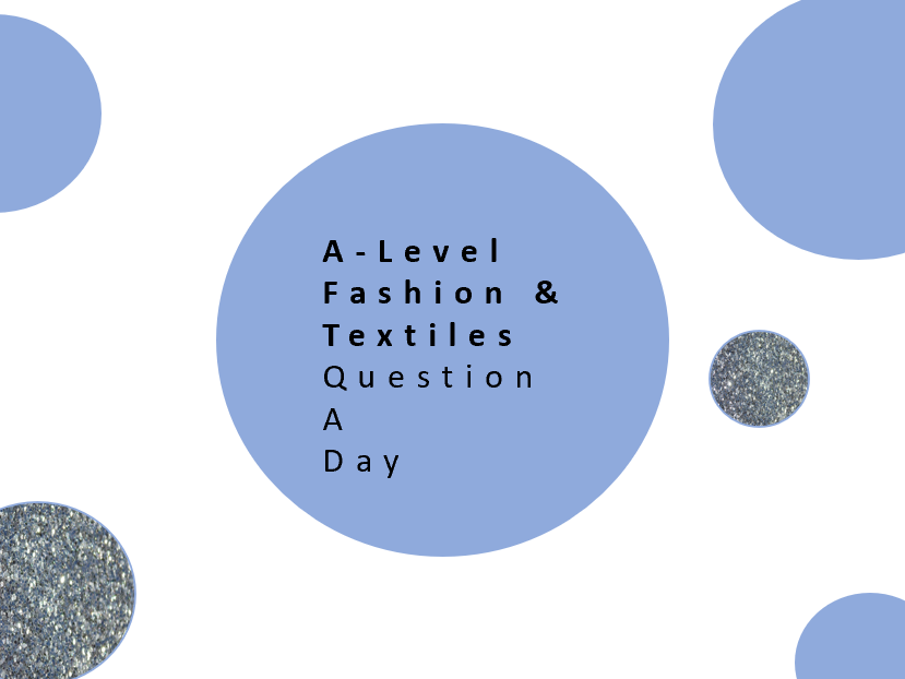 AQA A Level Fashion & Textiles Revision Questions  - A Question a day