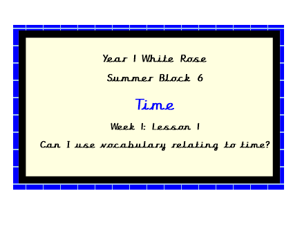 White Rose Planning, Year 1, Block 6.  Lesson 1.  Can I use vocabulary relating to time