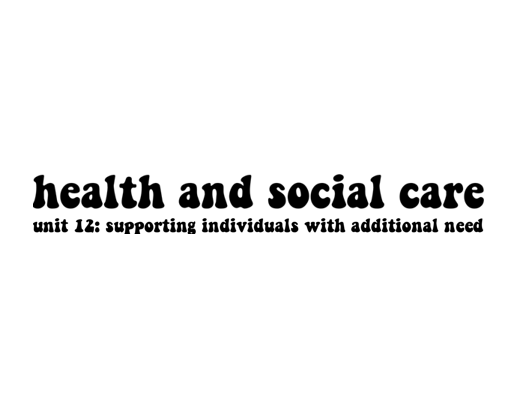 Health and Social Care Unit 12: Supporting Individuals With Additional Needs (Distinction)