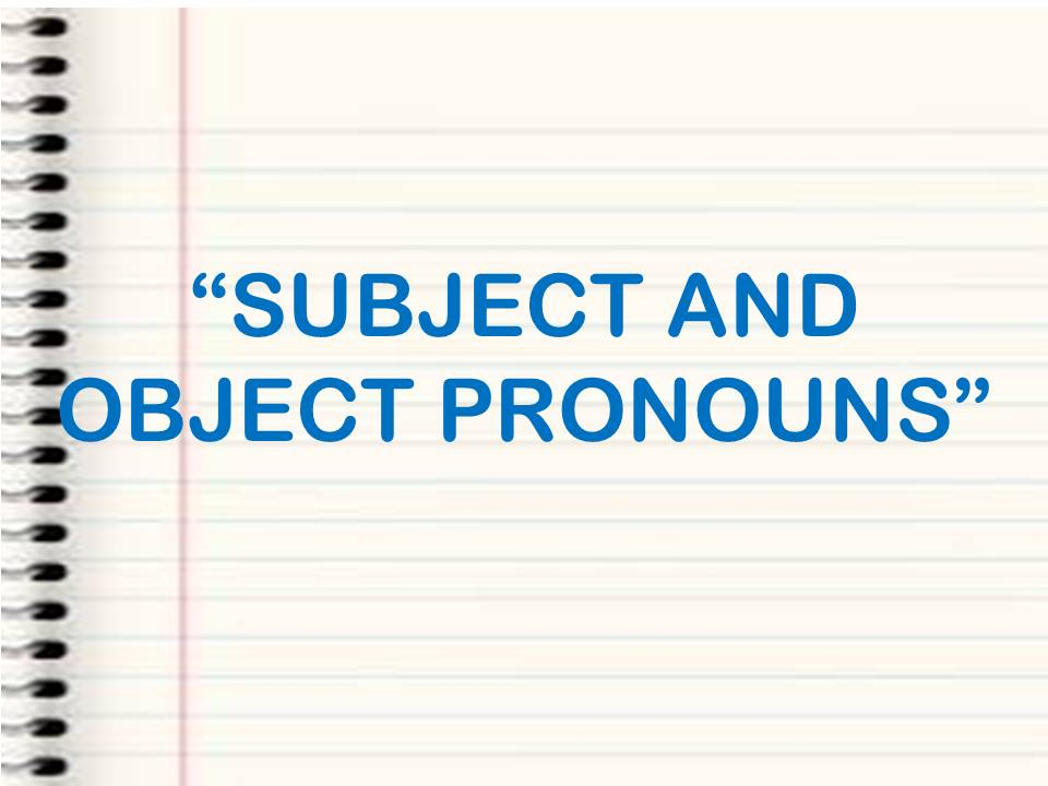 SUBJECT AND OBJECT  PRONOUNS.