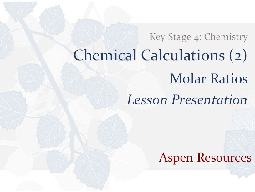 Molar Ratios  ¦  Key Stage 4  ¦  Chemistry  ¦  Chemical Calculations (2)  ¦  Lesson Presentation
