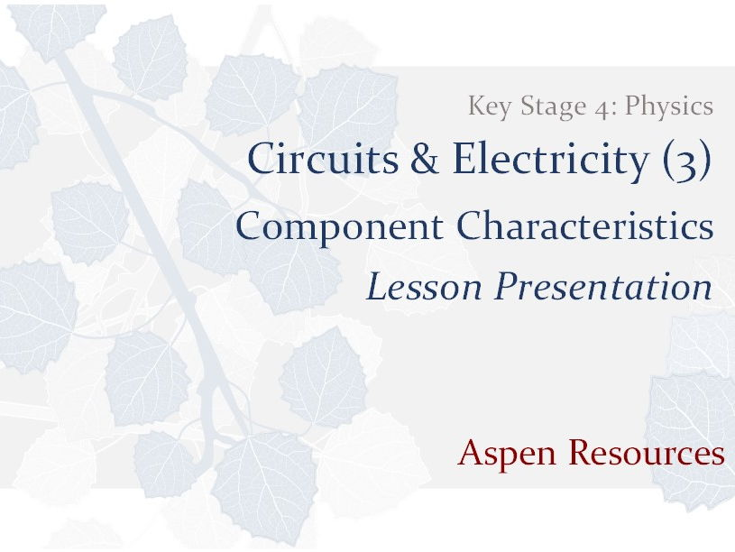 Component Characteristics  ¦  KS4  ¦  Physics  ¦  Circuits & Electricity (3)  ¦  Lesson Presentation