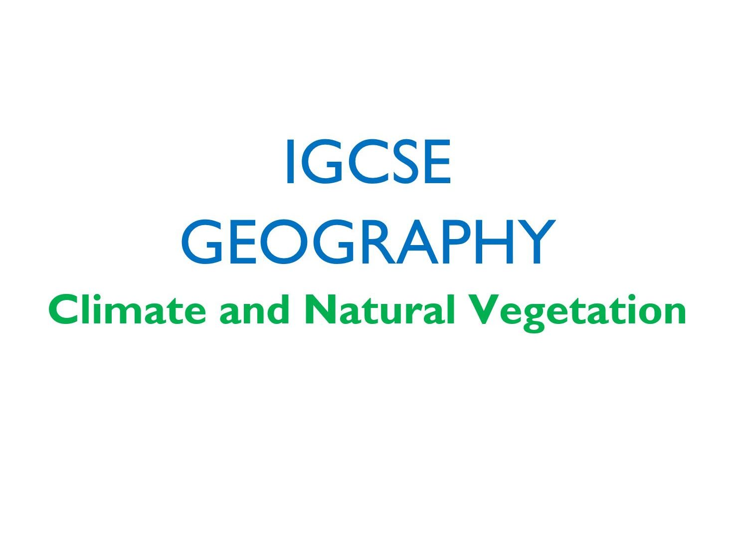 IGCSE Geography - Climate and Natural Veg. - Full Set of Lessons