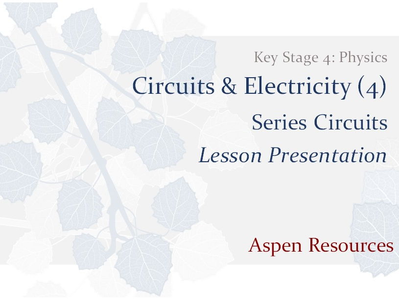 Series Circuits  ¦  Key Stage 4  ¦  Physics  ¦  Circuits & Electricity (4)  ¦  Lesson Presentation