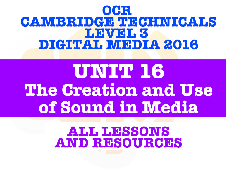OCR CAMBRIDGE TECHNICALS IN DIGITAL MEDIA LEVEL 3 - UNIT 16 THE CREATION AND USE OF SOUND IN MEDIA